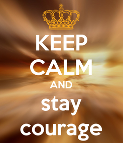 Poster: KEEP CALM AND stay courage