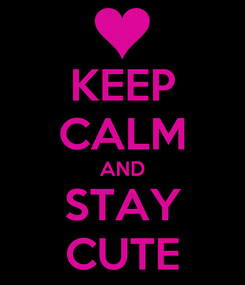 Poster: KEEP CALM AND STAY CUTE