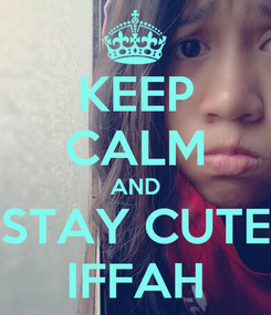 Poster: KEEP CALM AND STAY CUTE IFFAH