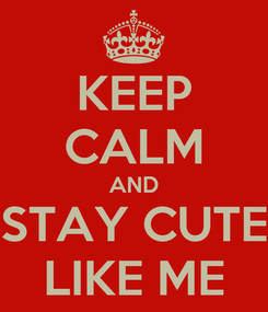 Poster: KEEP CALM AND STAY CUTE LIKE ME
