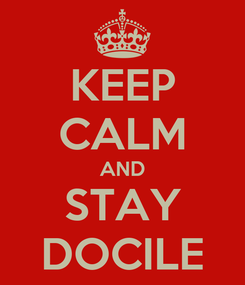 Poster: KEEP CALM AND STAY DOCILE