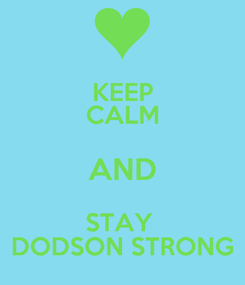 Poster: KEEP CALM AND STAY  DODSON STRONG
