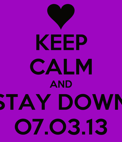 Poster: KEEP CALM AND STAY DOWN O7.O3.13