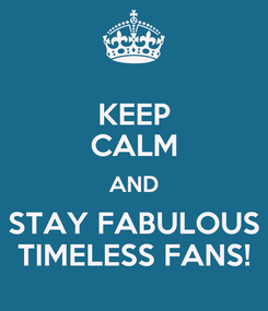 Poster: KEEP CALM AND STAY FABULOUS TIMELESS FANS!