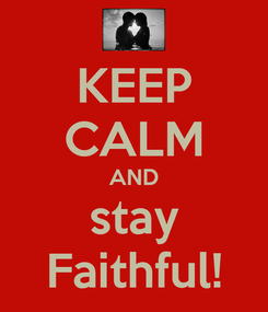 Poster: KEEP CALM AND stay Faithful!