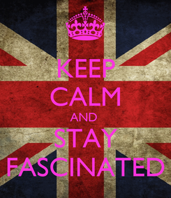Poster: KEEP CALM AND  STAY FASCINATED