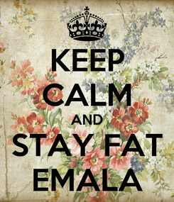 Poster: KEEP CALM AND STAY FAT EMALA