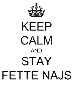 Poster: KEEP CALM AND STAY FETTE NAJS