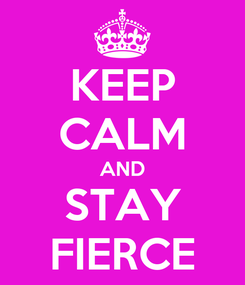 Poster: KEEP CALM AND STAY FIERCE