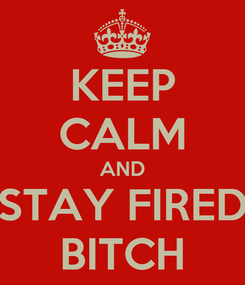 Poster: KEEP CALM AND STAY FIRED BITCH