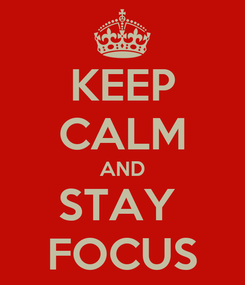 Poster: KEEP CALM AND STAY  FOCUS