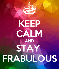 Poster: KEEP CALM AND STAY  FRABULOUS