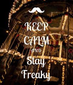 Poster: KEEP CALM AND Stay Freaky