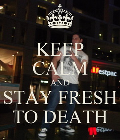 Poster: KEEP CALM AND STAY FRESH TO DEATH