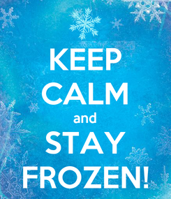 Poster: KEEP CALM and STAY FROZEN!