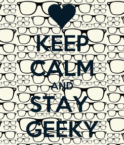 Poster: KEEP CALM AND STAY  GEEKY