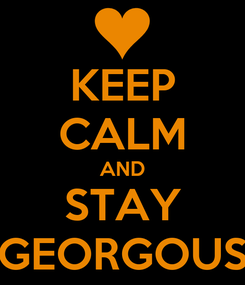 Poster: KEEP CALM AND STAY GEORGOUS