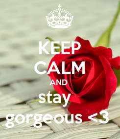 Poster: KEEP CALM AND  stay   gorgeous <3