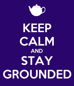 Poster: KEEP CALM AND STAY GROUNDED