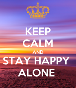 Poster: KEEP CALM AND STAY HAPPY  ALONE