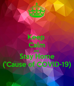 Poster: Keep  Calm and  Stay Home ('Cause of COVID-19)