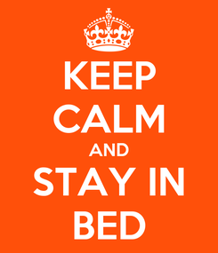 Poster: KEEP CALM AND STAY IN BED