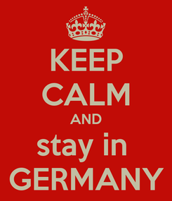 Poster: KEEP CALM AND stay in  GERMANY