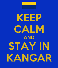 Poster: KEEP CALM AND STAY IN KANGAR