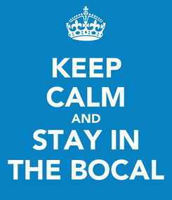 Poster: KEEP CALM AND STAY IN THE BOCAL
