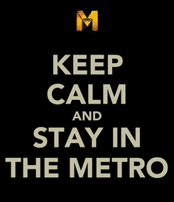 Poster: KEEP CALM AND STAY IN THE METRO