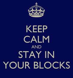Poster: KEEP CALM AND STAY IN YOUR BLOCKS