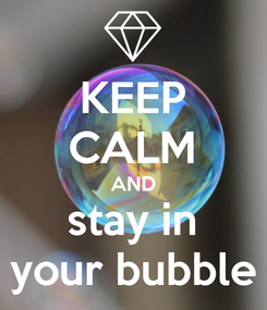 Poster: KEEP CALM AND stay in your bubble