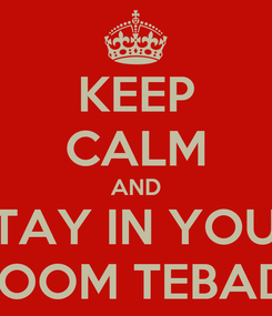 Poster: KEEP CALM AND STAY IN YOUR ROOM TEBADI