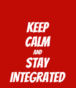 Poster: KEEP CALM AND STAY INTEGRATED