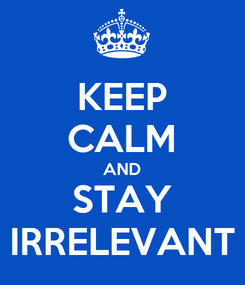 Poster: KEEP CALM AND STAY IRRELEVANT