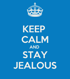 Poster: KEEP  CALM AND  STAY JEALOUS