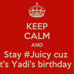 Poster: KEEP CALM AND Stay #Juicy cuz  It's Yadi's birthday