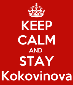 Poster: KEEP CALM AND  STAY Kokovinova