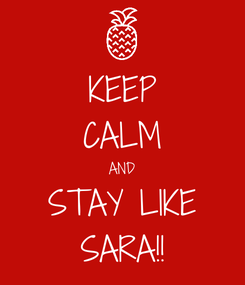 Poster: KEEP CALM AND STAY LIKE SARA!!