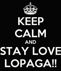 Poster: KEEP CALM AND STAY LOVE LOPAGA!!
