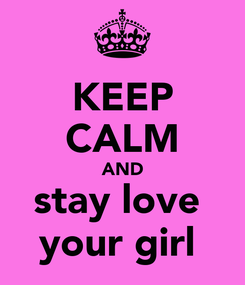 Poster: KEEP CALM AND stay love  your girl
