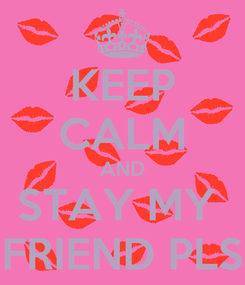 Poster: KEEP CALM AND STAY MY  FRIEND PLS