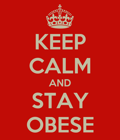 Poster: KEEP CALM AND STAY OBESE