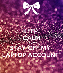Poster: KEEP  CALM AND STAY OFF MY  LAPTOP ACCOUNT