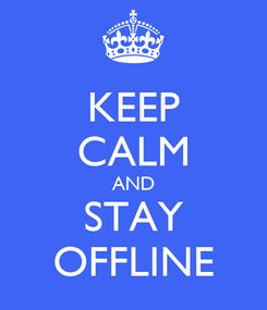 Poster: KEEP CALM AND STAY OFFLINE