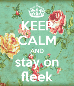 Poster: KEEP CALM AND stay on fleek