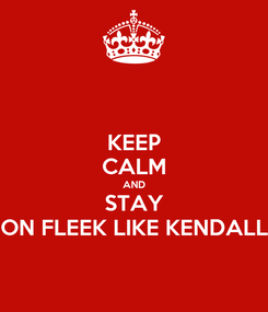 Poster: KEEP CALM AND STAY ON FLEEK LIKE KENDALL