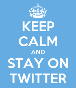 Poster: KEEP CALM AND STAY ON TWITTER