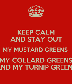 Poster: KEEP CALM AND STAY OUT MY MUSTARD GREENS  MY COLLARD GREENS AND MY TURNIP GREENS