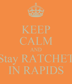 Poster: KEEP CALM AND Stay RATCHET IN RAPIDS